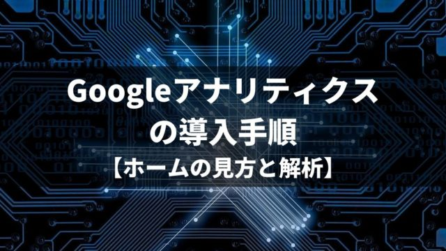 Googleアナリティクスの導入手順【ホームの見方と解析】